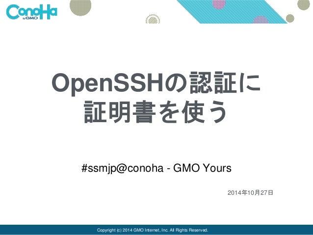 OpenSSHの認証に  証明書を使う  #ssmjp@conoha - GMO Yours  Copyright (c) 2014 GMO Internet, Inc. All Rights Reserved.  2014年10月27日