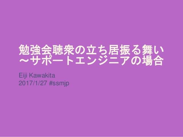 勉強会聴衆の立ち居振る舞い ~サポートエンジニアの場合 Eiji Kawakita 2017/1/27 #ssmjp
