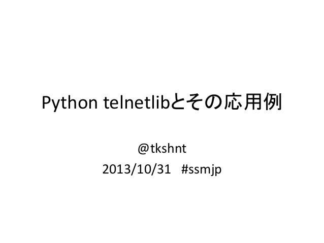 Python telnetlibとその応用例 @tkshnt 2013/10/31 #ssmjp
