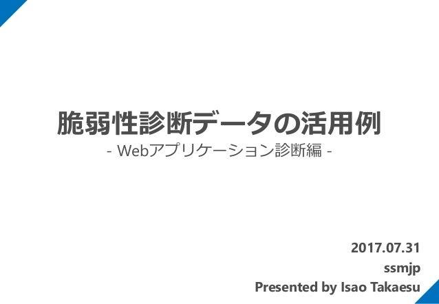 2017.07.31 ssmjp Presented by Isao Takaesu 脆弱性診断データの活用例 - Webアプリケーション診断編 -