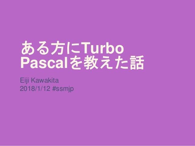 ある方にTurbo Pascalを教えた話 Eiji Kawakita 2018/1/12 #ssmjp
