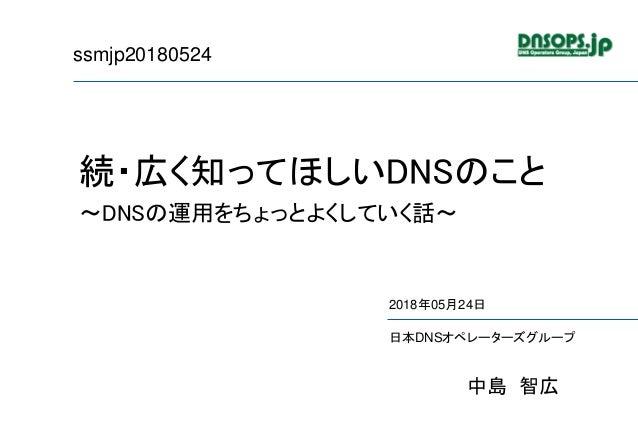 ssmjp20180524 続・広く知ってほしいDNSのこと ~DNSの運用をちょっとよくしていく話~ 2018年05月24日 日本DNSオペレーターズグループ 中島 智広