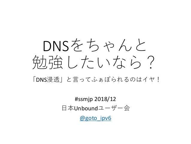 DNSをちゃんと 勉強したいなら? 「DNS浸透」と言ってふぁぼられるのはイヤ! #ssmjp 2018/12 日本Unboundユーザー会 @goto_ipv6