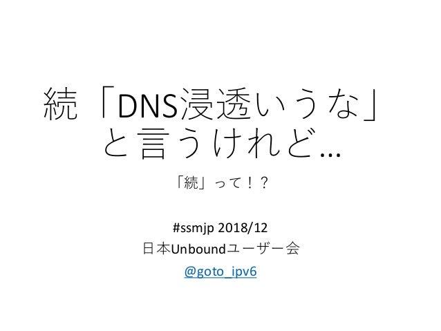 続「DNS浸透いうな」 と言うけれど… 「続」って!? #ssmjp 2018/12 日本Unboundユーザー会 @goto_ipv6