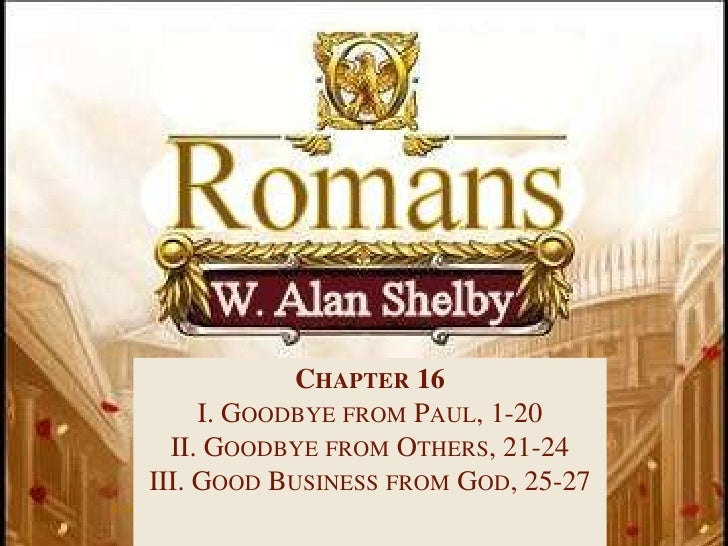 Chapter 16<br />I. Goodbye from Paul, 1-20<br />II. Goodbye from Others, 21-24<br />III. Good Business from God, 25-27<br ...