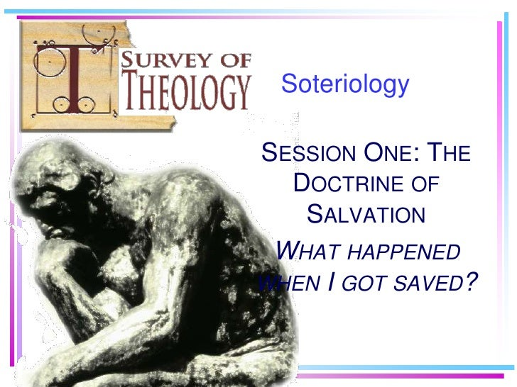 Soteriology<br />Session One: The Doctrine of Salvation<br />What happened when I got saved?<br />