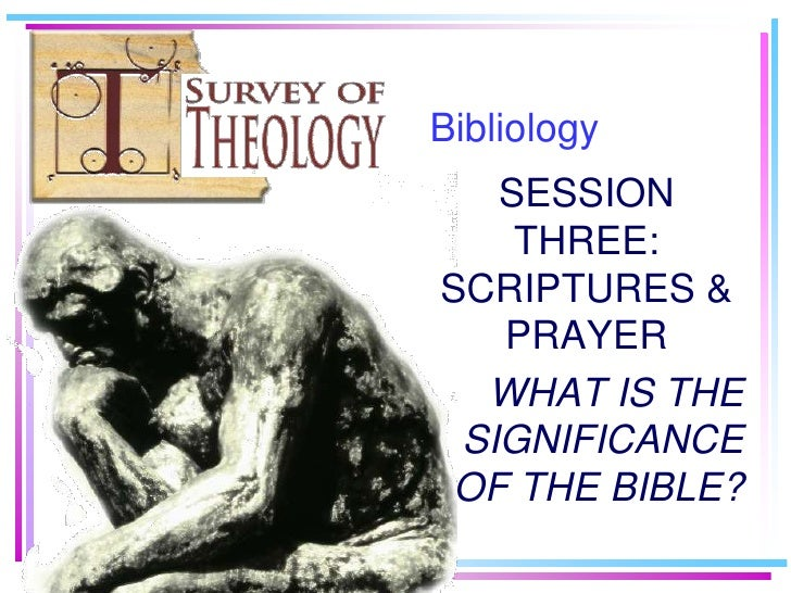Bibliology    SESSION     THREE: SCRIPTURES &    PRAYER   WHAT IS THE  SIGNIFICANCE OF THE BIBLE?