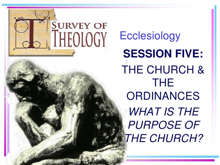 Ecclesiology<br />SESSION FIVE:<br />THE CHURCH & THE ORDINANCES<br />WHAT IS THE PURPOSE OF THE CHURCH?<br />