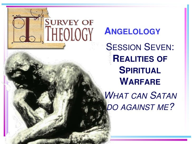 ANGELOLOGY SESSION SEVEN:  REALITIES OF   SPIRITUAL    WARFARE WHAT CAN SATAN DO AGAINST ME?