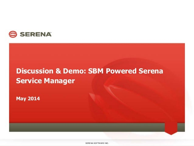 Discussion & Demo: SBM Powered Serena Service Manager SERENA SOFTWARE INC.1 May 2014