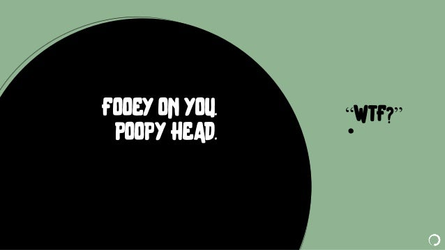 """@portentint """"WTF?""""FOOEY ON YOU. POOPY HEAD."""