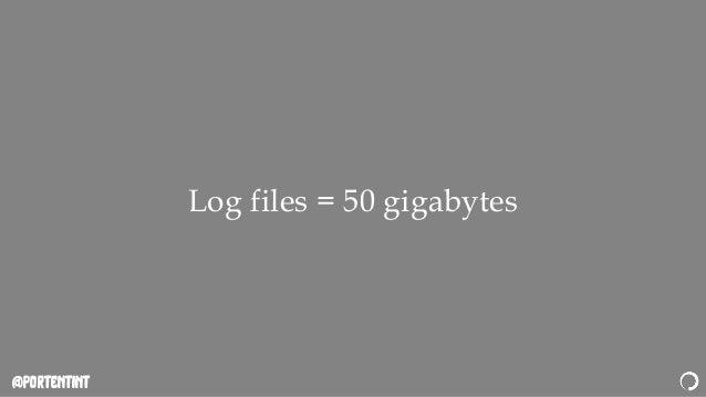 @portentint Log files = 50 gigabytes