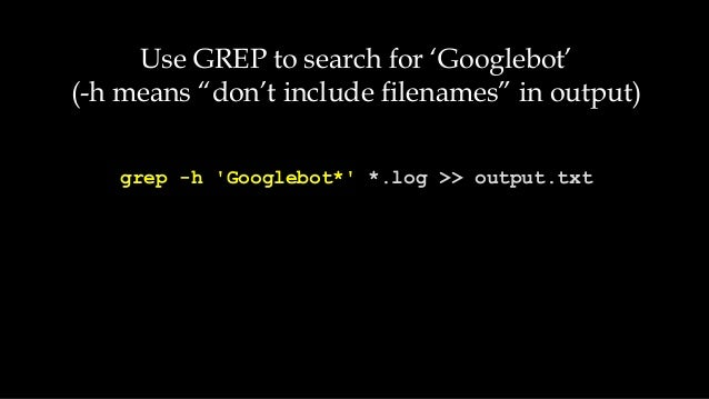 "grep -h 'Googlebot*' *.log >> output.txt Use GREP to search for 'Googlebot' (-h means ""don't include filenames"" in output)"