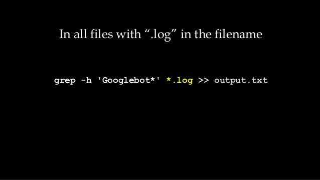 "In all files with "".log"" in the filename grep -h 'Googlebot*' *.log >> output.txt"