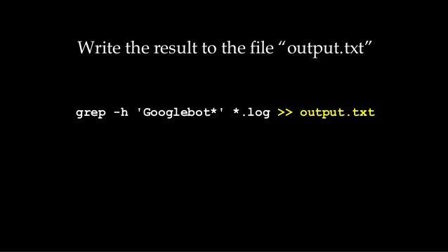 "Write the result to the file ""output.txt"" grep -h 'Googlebot*' *.log >> output.txt"
