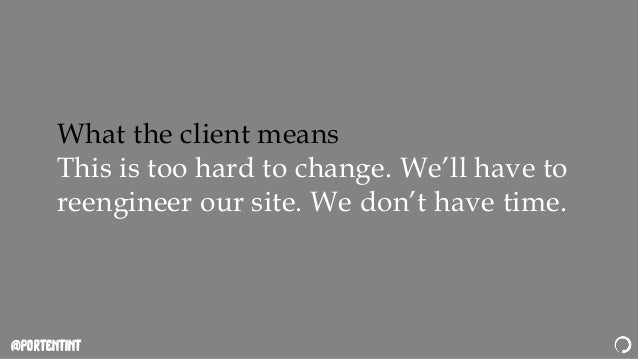 @portentint What the client means This is too hard to change. We'll have to reengineer our site. We don't have time.