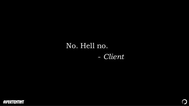 @portentint No. Hell no. - Client