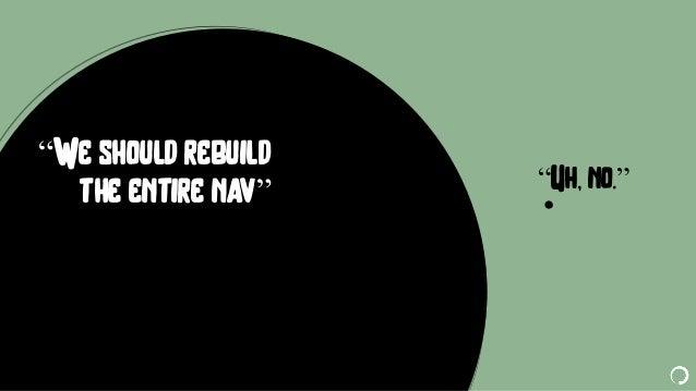 "@portentint ""Uh, no."" ""We should rebuild the entire nav"""