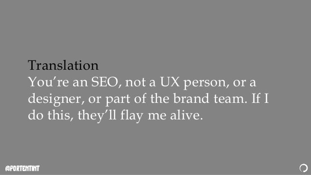 @portentint Translation You're an SEO, not a UX person, or a designer, or part of the brand team. If I do this, they'll fl...