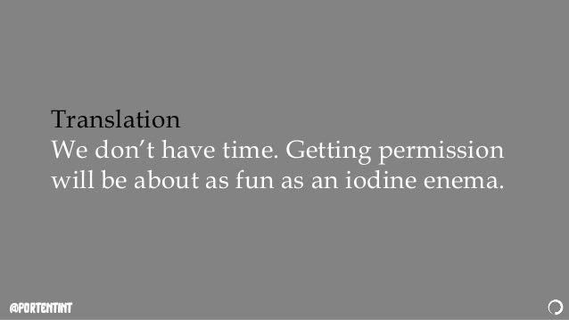 @portentint Translation We don't have time. Getting permission will be about as fun as an iodine enema.