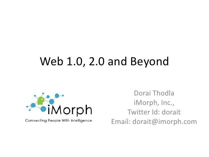 Web 1.0, 2.0 and Beyond<br />Dorai Thodla<br />iMorph, Inc., <br />Twitter Id: dorait<br />Email: dorait@imorph.com<br />