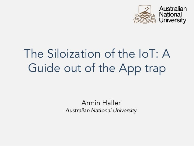 The Siloization of the IoT: A Guide out of the App trap Armin Haller Australian National University