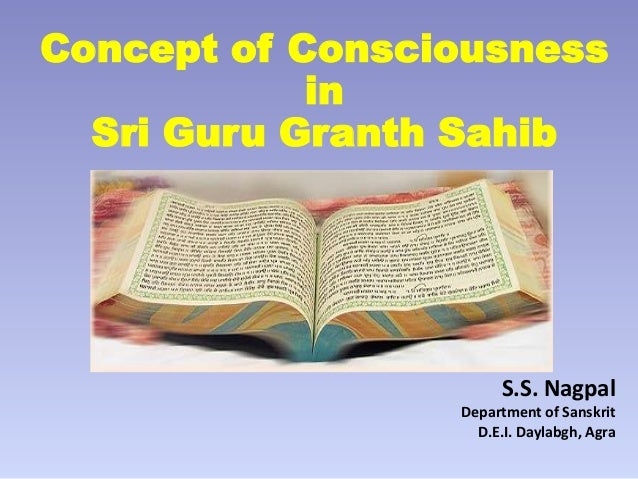 Concept of Consciousness in Sri Guru Granth Sahib  S.S. Nagpal Department of Sanskrit D.E.I. Daylabgh, Agra