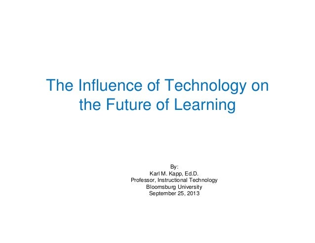 The Influence of Technology on the Future of Learning By: Karl M. Kapp, Ed.D. Professor, Instructional Technology Bloomsbu...