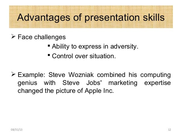 Advantages of presentation skills  Face challenges  Ability to express in adversity.  Control over situation.  Example...