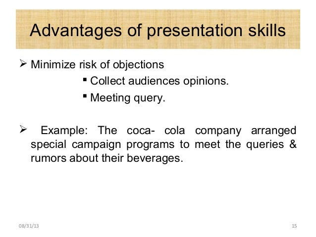 Advantages of presentation skills  Minimize risk of objections  Collect audiences opinions.  Meeting query.  Example: ...