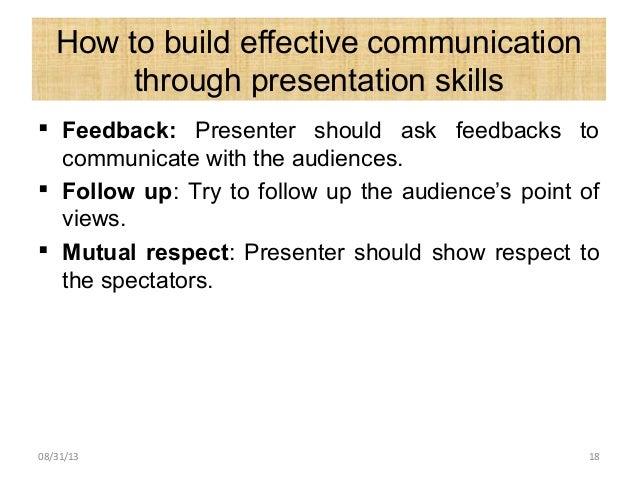 How to build effective communication through presentation skills  Feedback: Presenter should ask feedbacks to communicate...