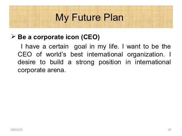 My Future Plan  Be a corporate icon (CEO) I have a certain goal in my life. I want to be the CEO of world's best internat...