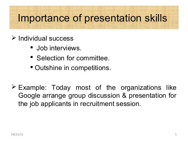 Importance of presentation skills  Individual success  Job interviews.  Selection for committee.  Outshine in competit...