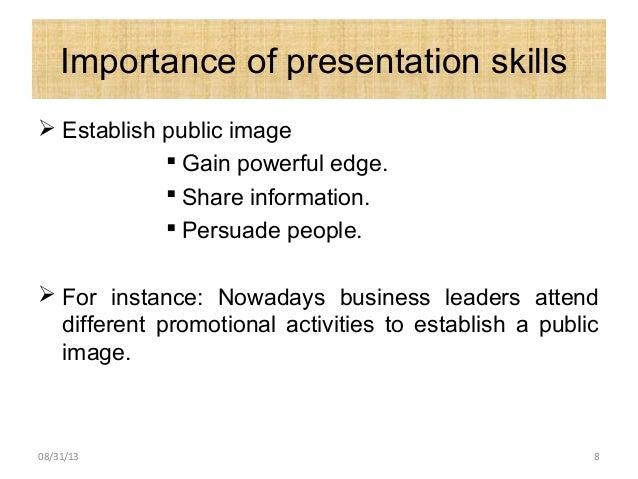 Importance of presentation skills  Establish public image  Gain powerful edge.  Share information.  Persuade people. ...