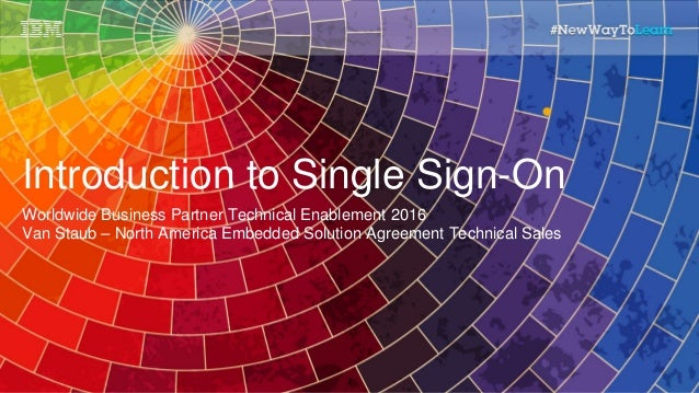 Introduction to Single Sign-On Worldwide Business Partner Technical Enablement 2016 Van Staub – North America Embedded Sol...