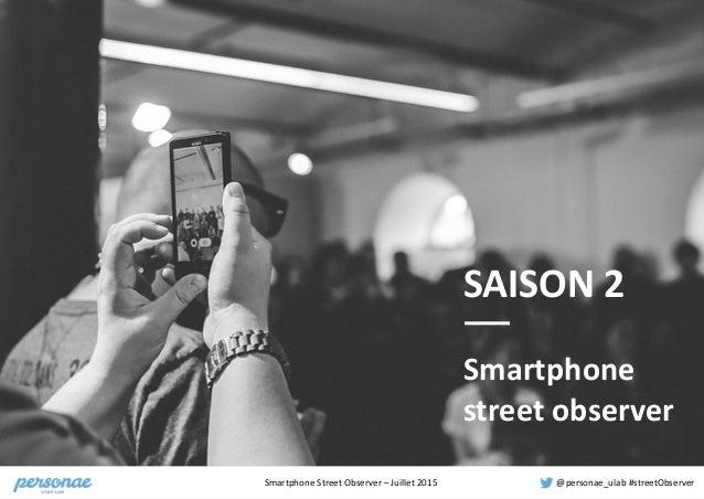 Smartphone  Street  Observer  –  Juillet  2015 @personae_ulab  #streetObserver SAISON  2 Smartphone   stre...