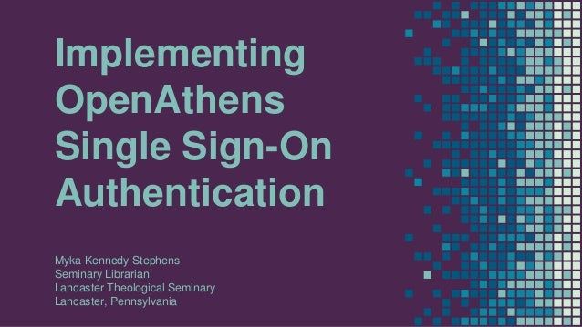 Implementing OpenAthens Single Sign-On Authentication Myka Kennedy Stephens Seminary Librarian Lancaster Theological Semin...