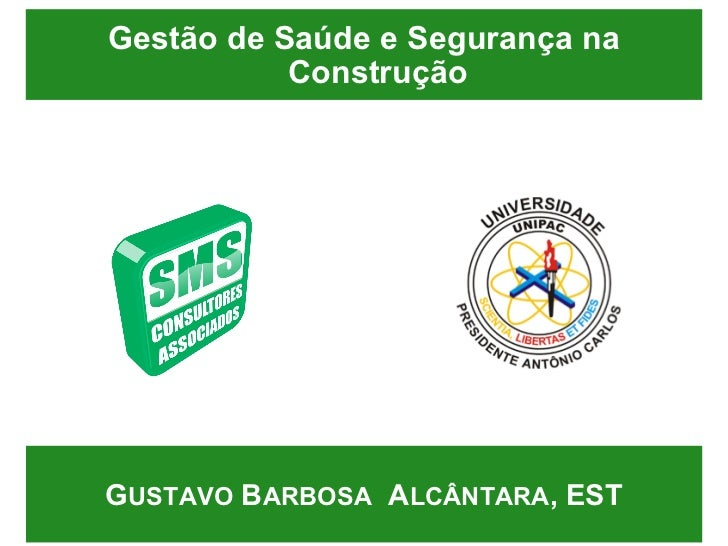 Gestão de Saúde e Segurança na Construção <ul><ul><li>G USTAVO  B ARBOSA   A LCÂNTARA , EST </li></ul></ul>