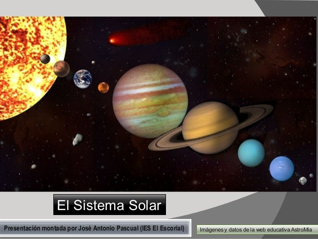 El Sistema Solar Presentación montada por José Antonio Pascual (IES El Escorial)  Imágenes y datos de la web educativa Ast...
