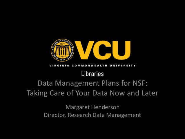 Data Management Plans for NSF: Taking Care of Your Data Now and Later Margaret Henderson Director, Research Data Managemen...