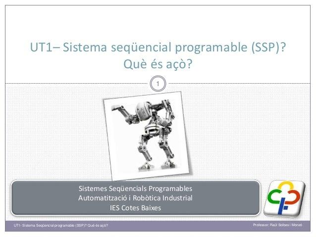 UT1– Sistema seqüencial programable (SSP)? Què és açò? 1 Sistemes Seqüencials Programables Automatització i Robòtica Indus...