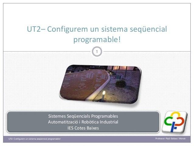 UT2– Configurem un sistema seqüencial programable! 1 Sistemes Seqüencials Programables Automatització i Robòtica Industria...