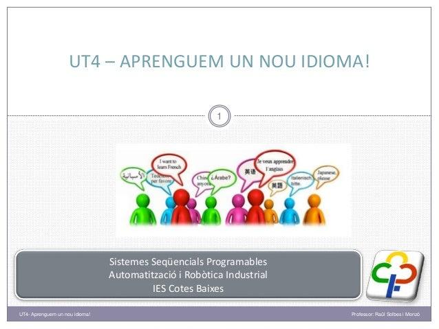 UT4 – APRENGUEM UN NOU IDIOMA! Professor: Raül Solbes i Monzó 1 UT4- Aprenguem un nou idioma! Sistemes Seqüencials Program...
