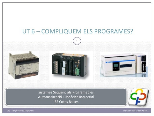 UT 6 – COMPLIQUEM ELS PROGRAMES? 1 Sistemes Seqüencials Programables Automatització i Robòtica Industrial IES Cotes Baixes...