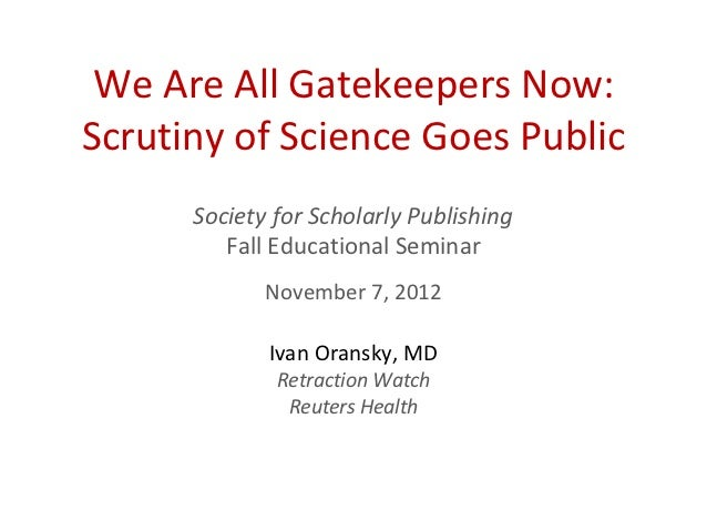We Are All Gatekeepers Now:Scrutiny of Science Goes Public      Society for Scholarly Publishing         Fall Educational ...