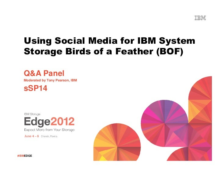 Using Social Media for IBM System   Storage Birds of a Feather (BOF)   Q&A Panel   Moderated by Tony Pearson, IBM   sSP14#...