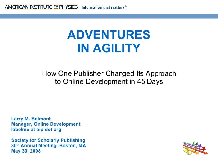 How One Publisher Changed Its Approach to Online Development in 45 Days ADVENTURES IN AGILITY Larry M. Belmont Manager, On...