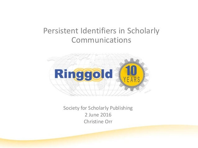 Persistent Identifiers in Scholarly Communications Society for Scholarly Publishing 2 June 2016 Christine Orr