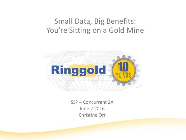 Small Data, Big Benefits: You're Sitting on a Gold Mine SSP – Concurrent 2A June 2 2016 Christine Orr