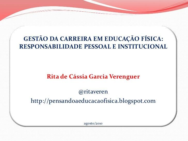 GESTÃO DA CARREIRA EM EDUCAÇÃO FÍSICA:RESPONSABILIDADE PESSOAL E INSTITUCIONAL        Rita de Cássia Garcia Verenguer     ...